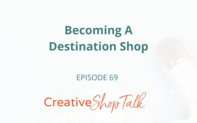 Becoming A Destination Shop | Episode 69