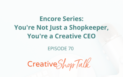 Encore Series: You're Not Just a Shopkeeper, You're a Creative CEO | Episode 70